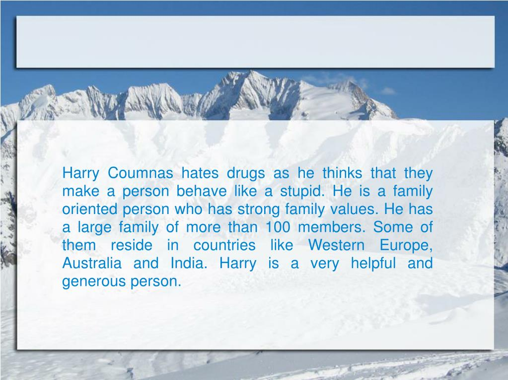 Harry Coumnas hates drugs as he thinks that they make a person behave like a stupid. He is a family oriented person who has strong family values. He has a large family of more than 100 members. Some of them reside in countries like Western Europe, Australia and India. Harry is a very helpful and generous person.