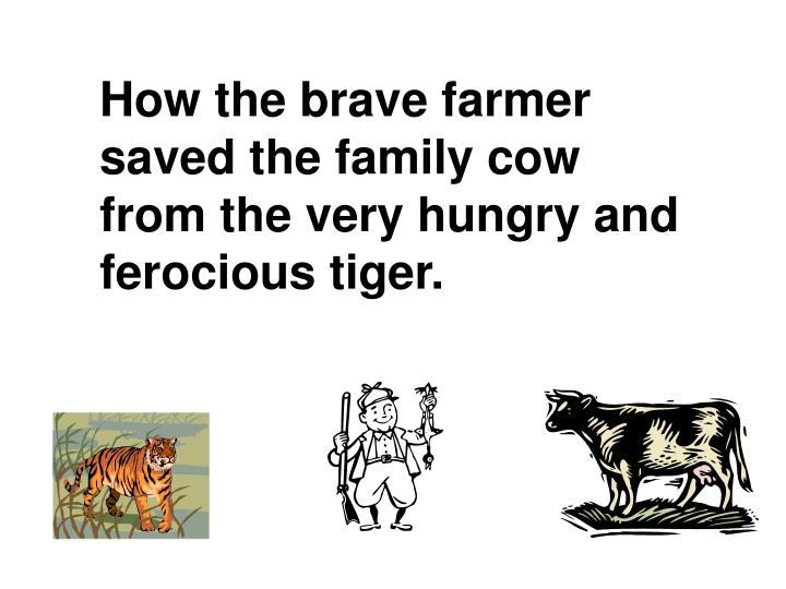 How the brave farmer saved the family cow from the very hungry and ferocious tiger.