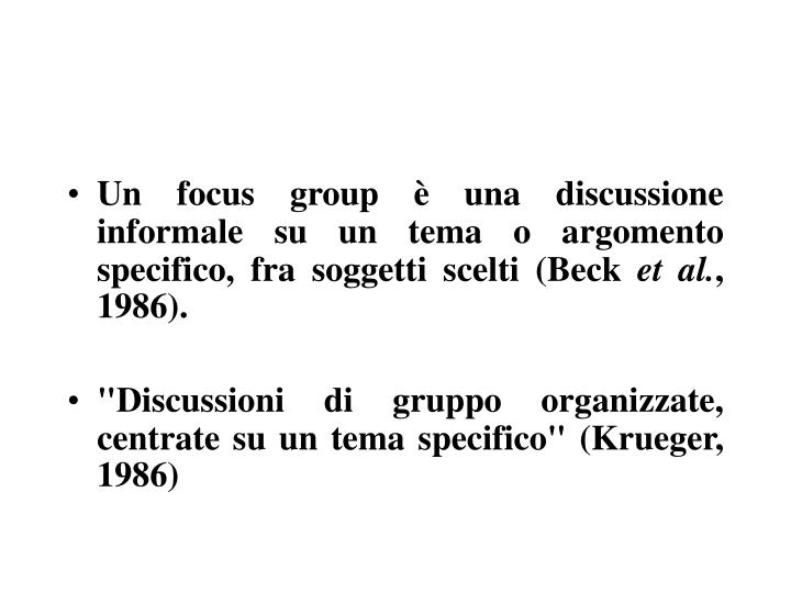 Un focus group è una discussione informale su un tema o argomento specifico, fra soggetti scelti (Beck