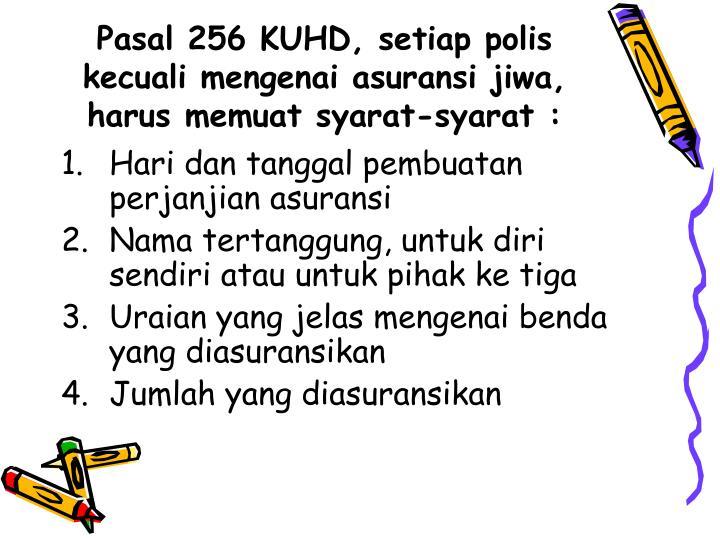 Pasal 256 KUHD, setiap polis kecuali mengenai asuransi jiwa, harus memuat syarat-syarat