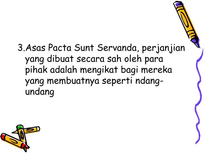 3.Asas Pacta Sunt Servanda, perjanjian yang dibuat secara sah oleh para pihak adalah mengikat bagi mereka yang membuatnya seperti ndang-undang