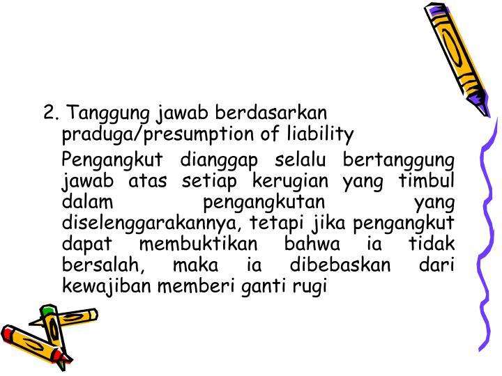 2. Tanggung jawab berdasarkan praduga/presumption of liability
