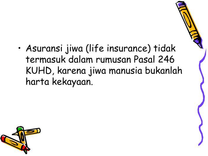 Asuransi jiwa (life insurance) tidak termasuk dalam rumusan Pasal 246 KUHD, karena jiwa manusia bukanlah harta kekayaan.
