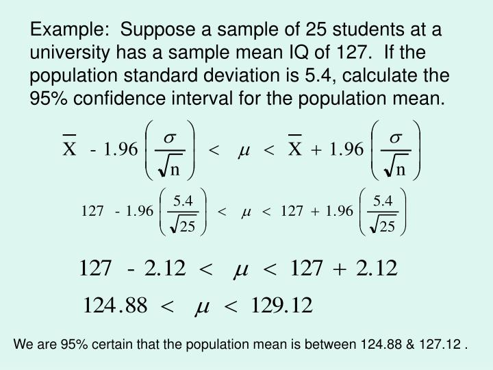 Example:  Suppose a sample of 25 students at a university has a sample mean IQ of 127.  If the population standard deviation is 5.4, calculate the 95% confidence interval for the population mean.