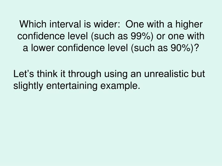 Which interval is wider:  One with a higher confidence level (such as 99%) or one with a lower confidence level (such as 90%)?