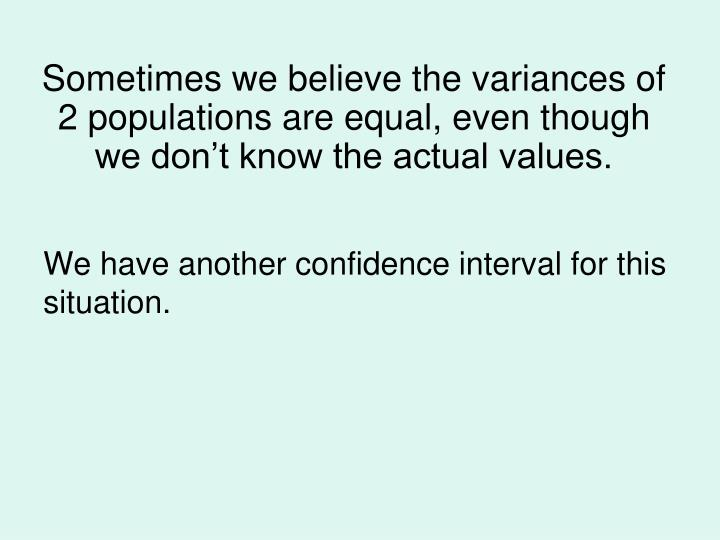 Sometimes we believe the variances of 2 populations are equal, even though we don't know the actual values.