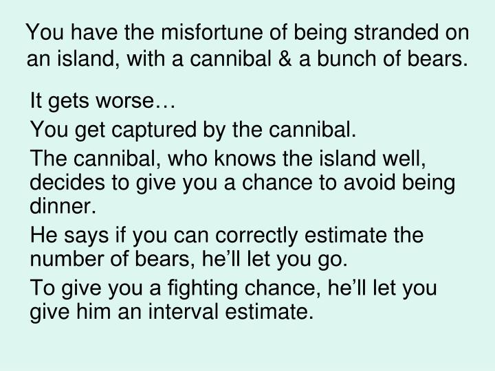 You have the misfortune of being stranded on an island, with a cannibal & a bunch of bears.