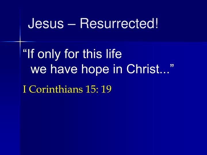 Jesus – Resurrected!