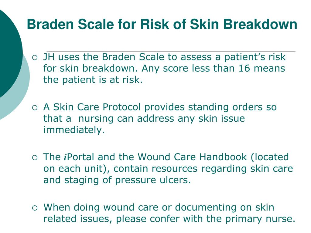 JH uses the Braden Scale to assess a patient's risk for skin breakdown. Any score less than 16 means the patient is at risk.
