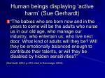 human beings displaying active harm sue gerhardt