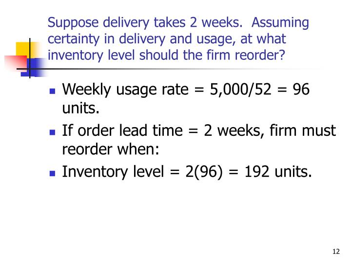 Suppose delivery takes 2 weeks.  Assuming certainty in delivery and usage, at what inventory level should the firm reorder?