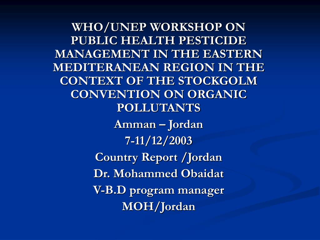 WHO/UNEP WORKSHOP ON PUBLIC HEALTH PESTICIDE MANAGEMENT IN THE EASTERN MEDITERANEAN REGION IN THE CONTEXT OF THE STOCKGOLM CONVENTION ON ORGANIC POLLUTANTS