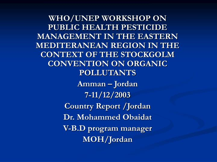WHO/UNEP WORKSHOP ON PUBLIC HEALTH PESTICIDE MANAGEMENT IN THE EASTERN MEDITERANEAN REGION IN THE CO...