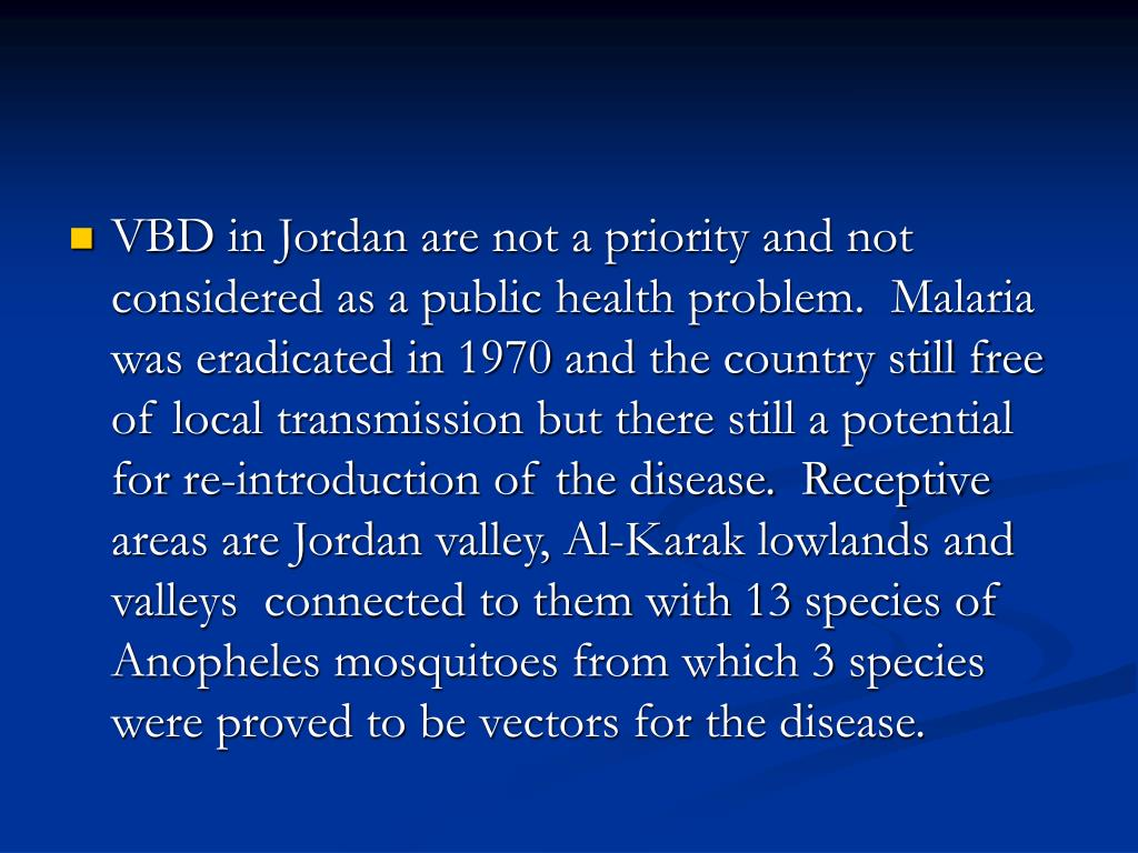 VBD in Jordan are not a priority and not considered as a public health problem.  Malaria was eradicated in 1970 and the country still free of local transmission but there still a potential for re-introduction of the disease.  Receptive areas are Jordan valley, Al-Karak lowlands and valleys  connected to them with 13 species of Anopheles mosquitoes from which 3 species were proved to be vectors for the disease.