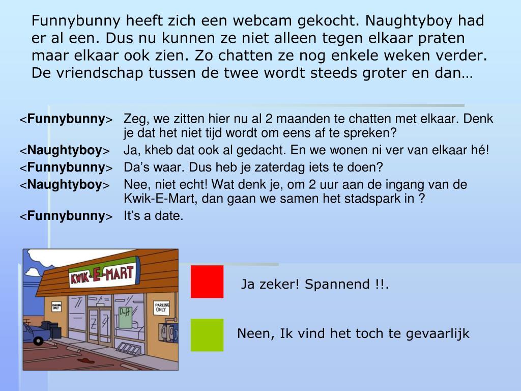 Funnybunny heeft zich een webcam gekocht. Naughtyboy had er al een. Dus nu kunnen ze niet alleen tegen elkaar praten maar elkaar ook zien. Zo chatten ze nog enkele weken verder. De vriendschap tussen de twee wordt steeds groter en dan…