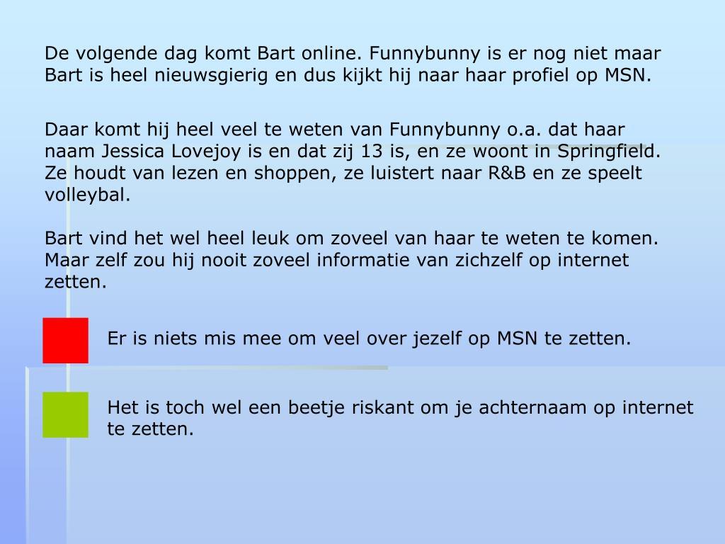 De volgende dag komt Bart online. Funnybunny is er nog niet maar Bart is heel nieuwsgierig en dus kijkt hij naar haar profiel op MSN.