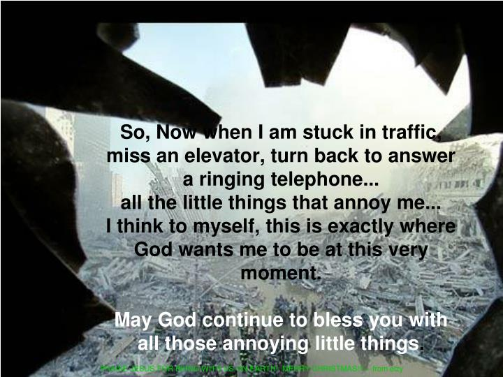 So, Now when I am stuck in traffic, miss an elevator, turn back to answer a ringing telephone...                           all the little things that annoy me...               I think to myself, this is exactly where God wants me to be at this very moment.