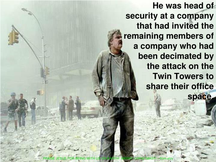 He was head of security at a company that had invited the remaining members of a company who had been decimated by  the attack on the              Twin Towers to              share their office space.