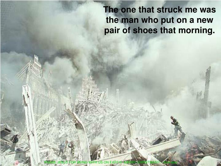 The one that struck me was the man who put on a new pair of shoes that morning.