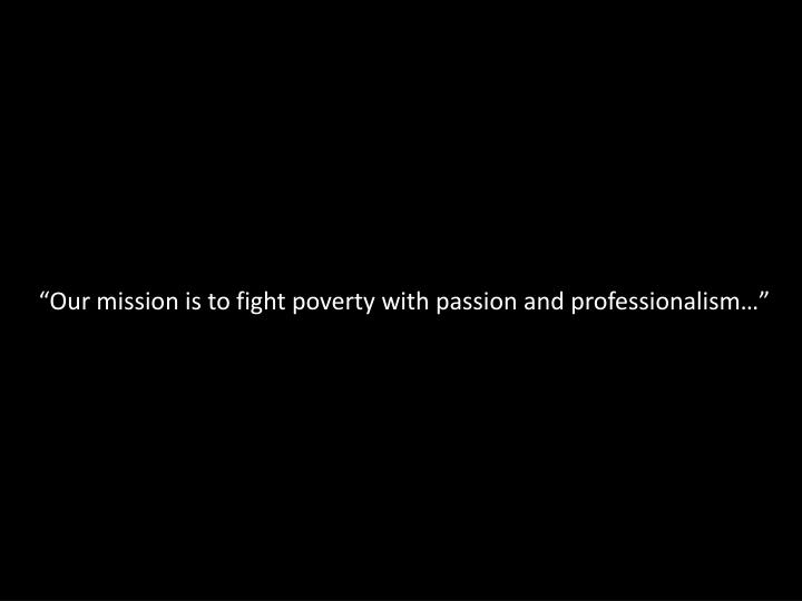 Our mission is to fight poverty with passion and professionalism