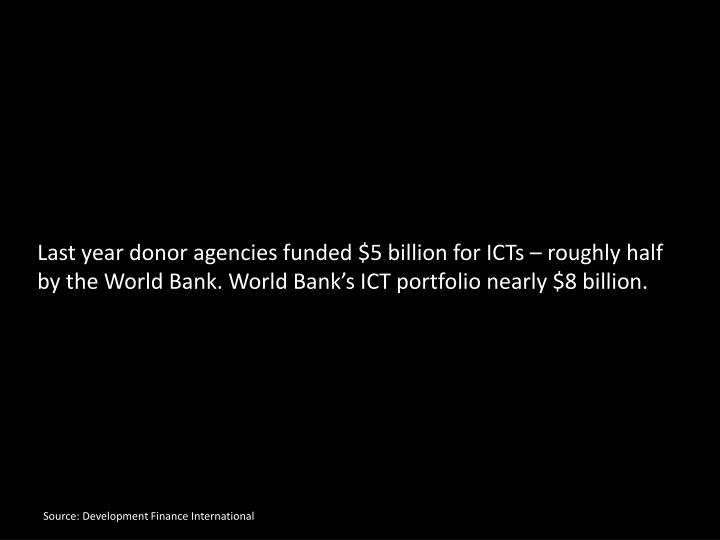 Last year donor agencies funded $5 billion for ICTs  roughly half by the World Bank. World Bank...