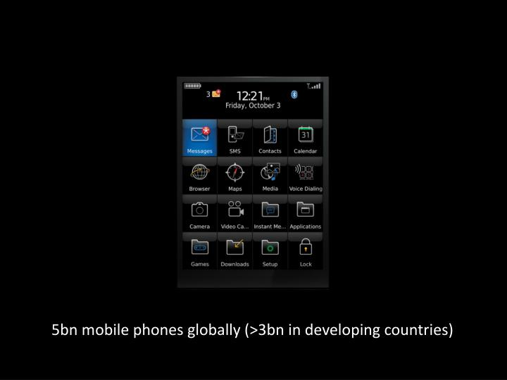 5bn mobile phones globally (>3bn in developing countries)