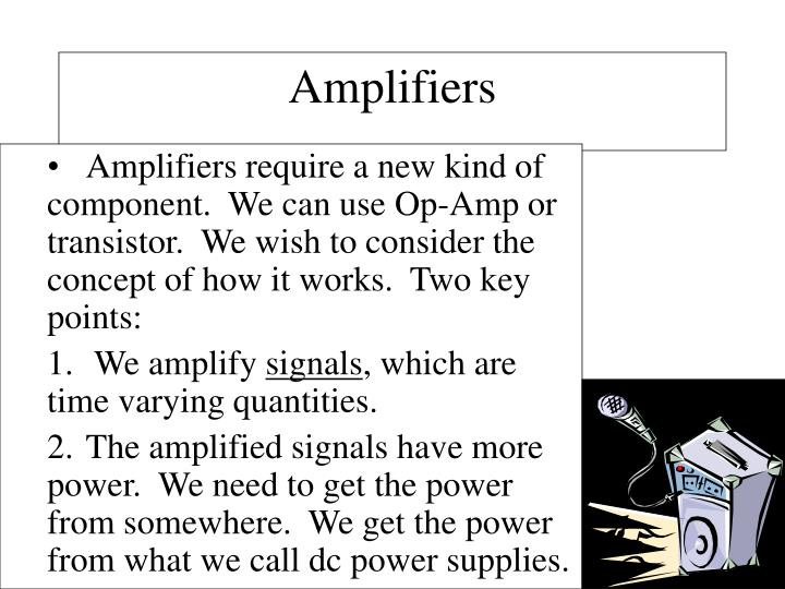 Amplifiers require a new kind of component.  We can use Op-Amp or transistor.  We wish to consider the concept of how it works.  Two key points: