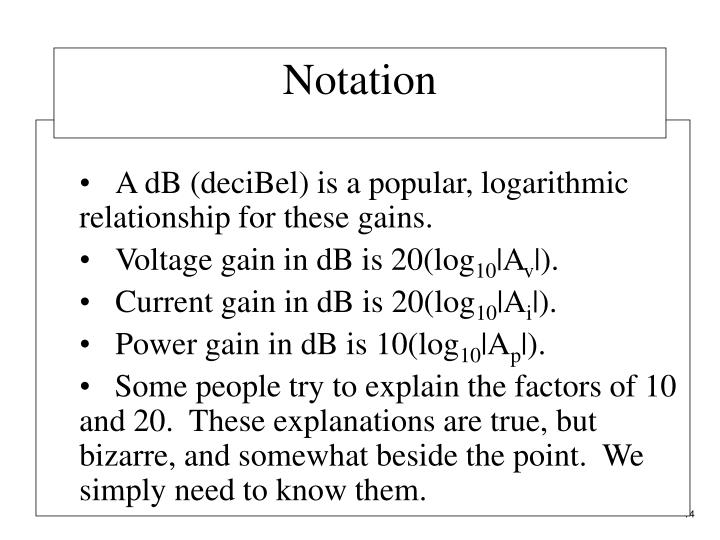 A dB (deciBel) is a popular, logarithmic relationship for these gains.