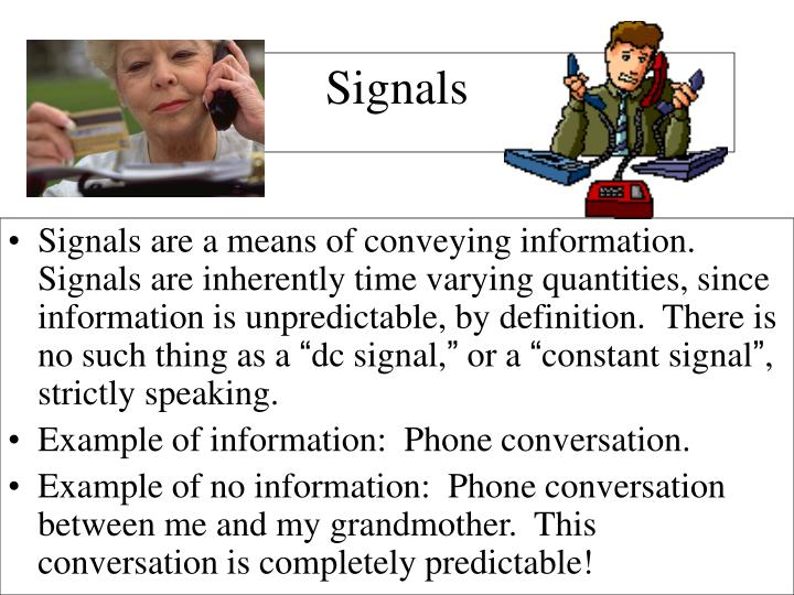 Signals are a means of conveying information.  Signals are inherently time varying quantities, since information is unpredictable, by definition.  There is no such thing as a
