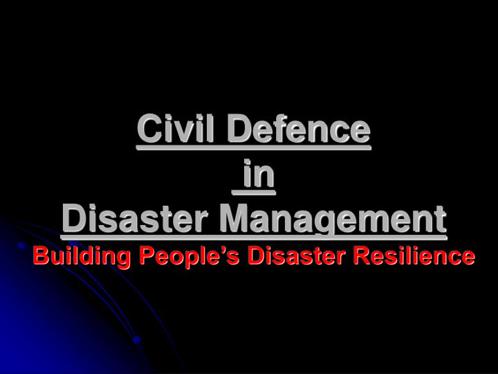 Civil defence in disaster management building people s disaster resilience