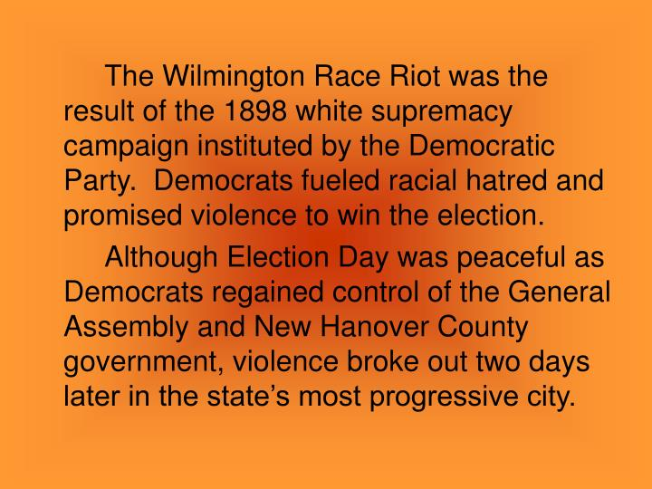 The Wilmington Race Riot was the result of the 1898 white supremacy campaign instituted by the Dem...