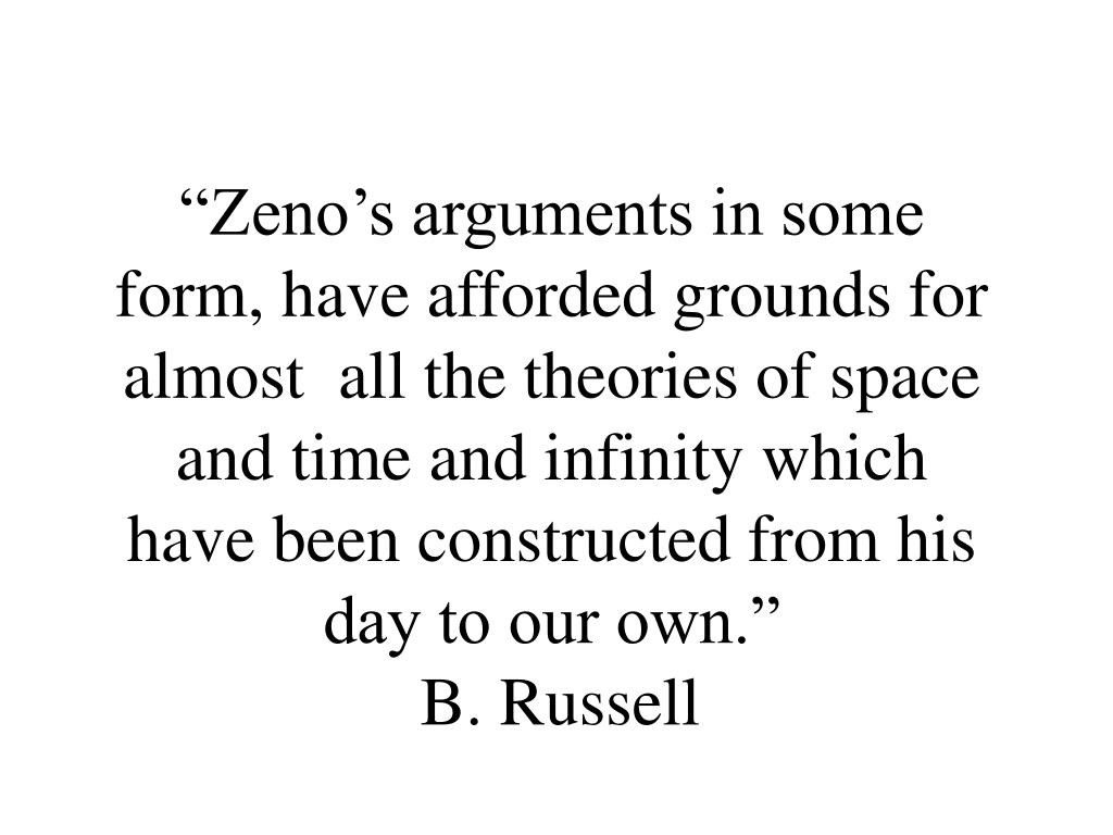 """Zeno's arguments in some form, have afforded grounds for almost  all the theories of space and time and infinity which have been constructed from his day to our own."""