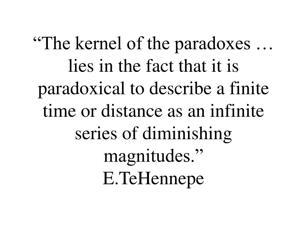 """The kernel of the paradoxes … lies in the fact that it is paradoxical to describe a finite time or distance as an infinite series of diminishing  magnitudes."""