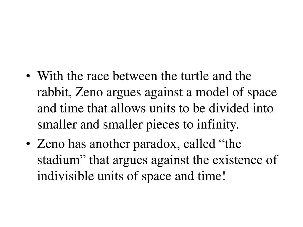 With the race between the turtle and the rabbit, Zeno argues against a model of space and time that allows units to be divided into smaller and smaller pieces to infinity.