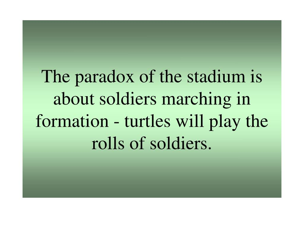 The paradox of the stadium is about soldiers marching in formation - turtles will play the rolls of soldiers.