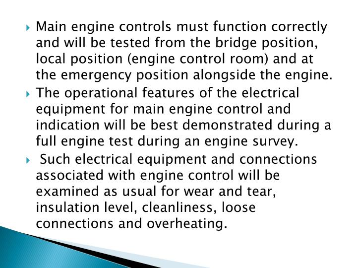 Main engine controls must function correctly and will be tested from the bridge position, local position (engine control room) and at the emergency position alongside the engine.