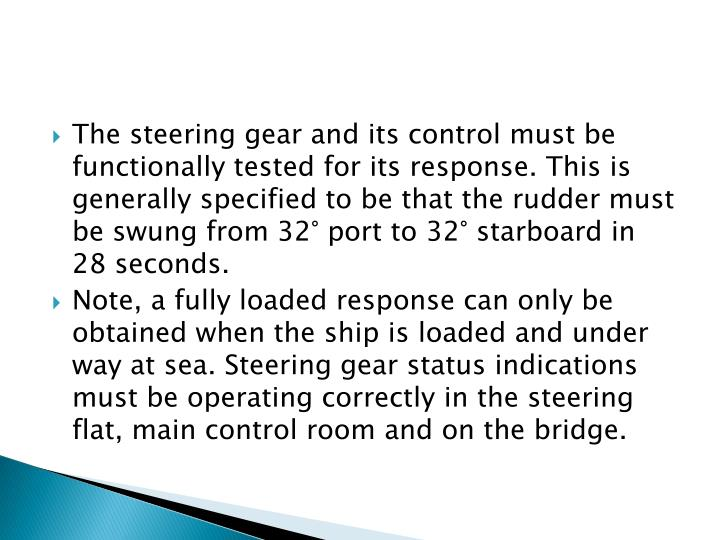 The steering gear and its control must be functionally tested for its response. This is generally specified to be that the rudder must be swung from