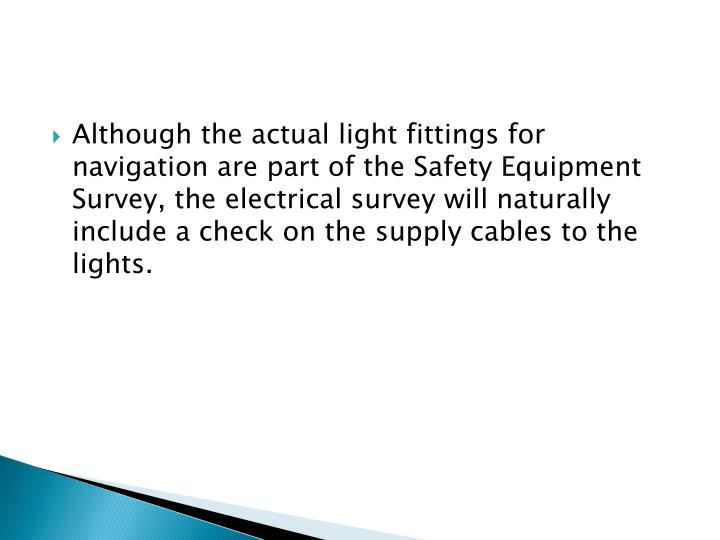 Although the actual light fittings for navigation are part of the Safety Equipment Survey, the electrical survey will naturally include a check on the supply cables to the lights.