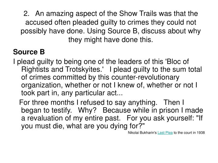 2.   An amazing aspect of the Show Trails was that the accused often pleaded guilty to crimes they could not possibly have done. Using Source B, discuss about why they might have done this.
