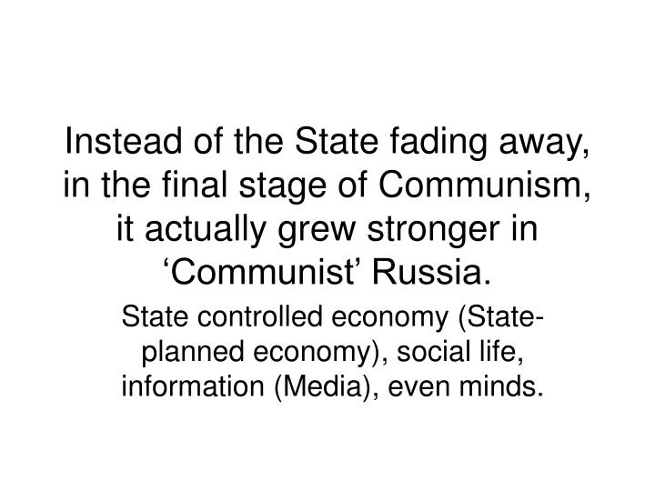 Instead of the State fading away, in the final stage of Communism, it actually grew stronger in 'Communist' Russia.
