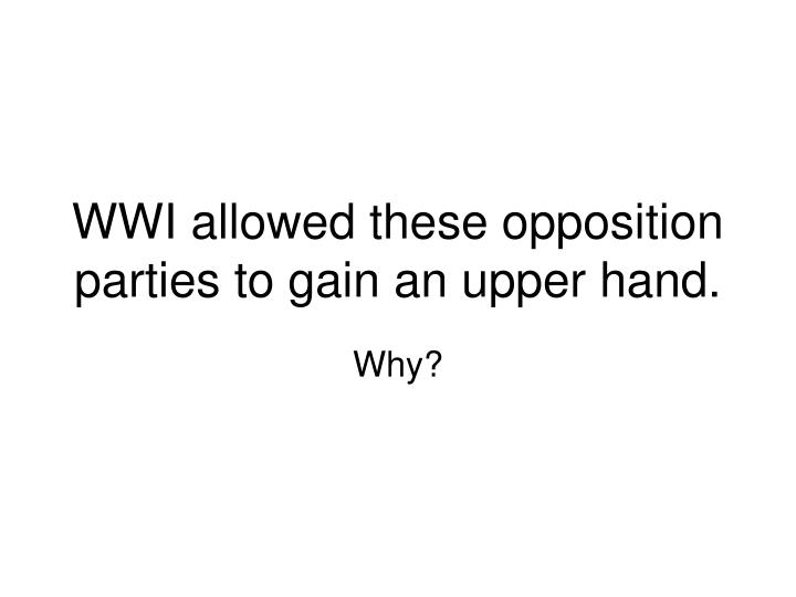WWI allowed these opposition parties to gain an upper hand.