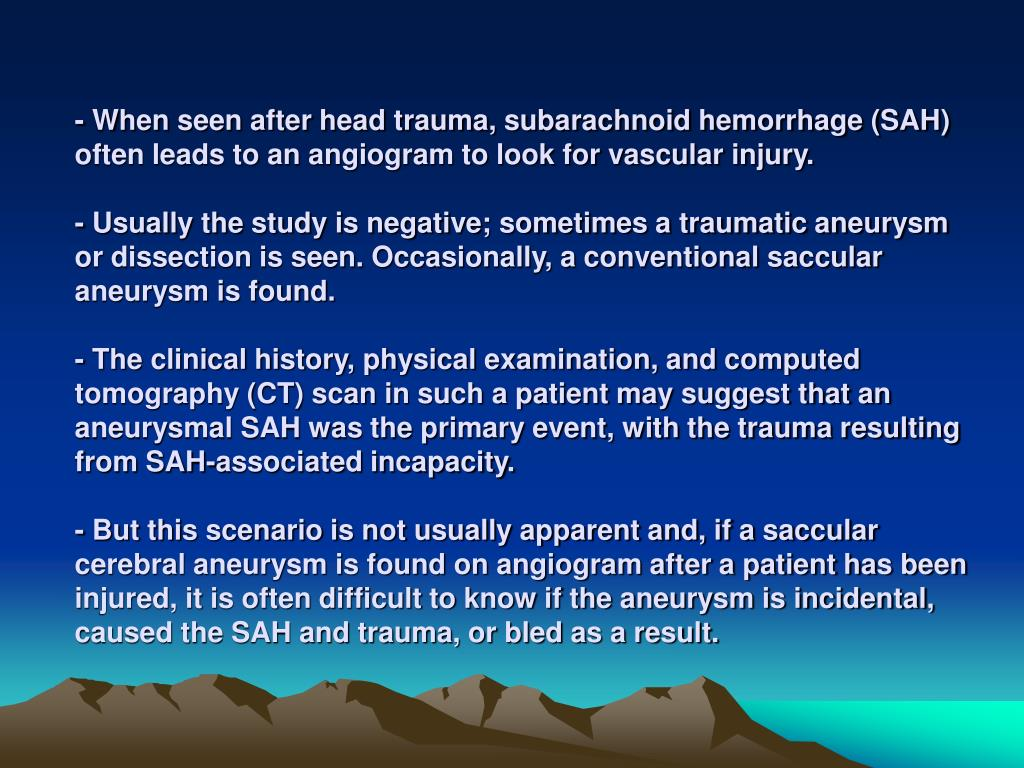 - When seen after head trauma, subarachnoid hemorrhage (SAH) often leads to an angiogram to look for vascular injury.