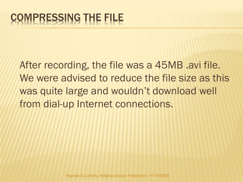 After recording, the file was a 45MB .avi file.  We were advised to reduce the file size as this was quite large and wouldn't download well from dial-up Internet connections.
