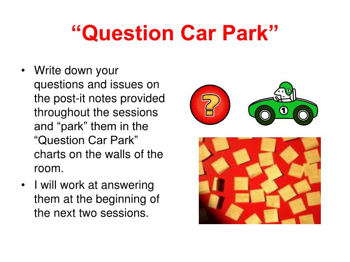 "Write down your questions and issues on the post-it notes provided throughout the sessions and ""park"" them in the ""Question Car Park"" charts on the walls of the room."