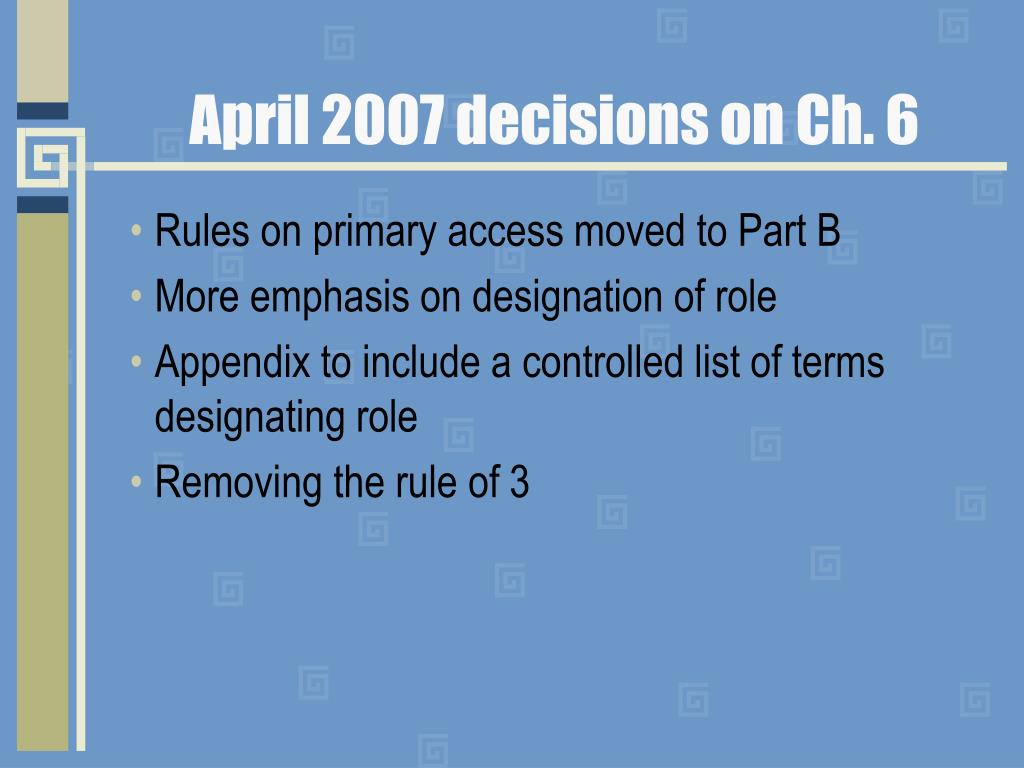 April 2007 decisions on Ch. 6