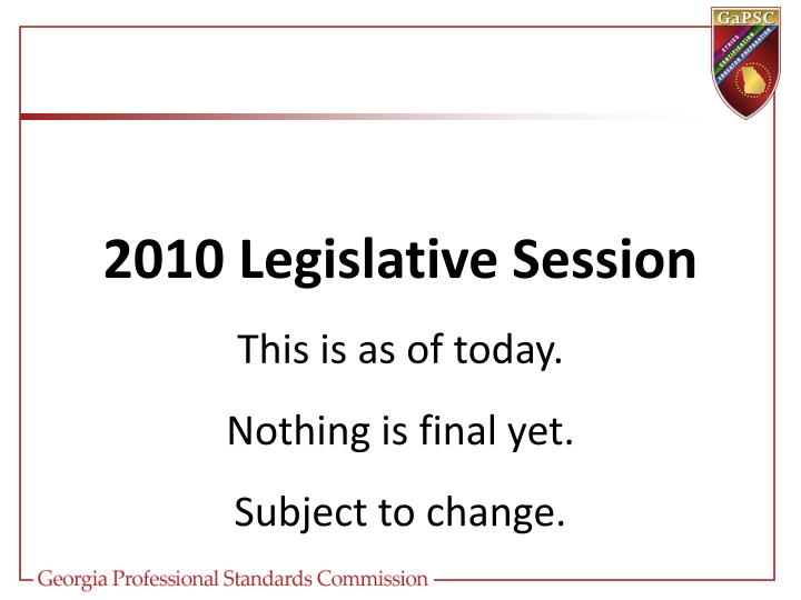 2010 legislative session this is as of today nothing is final yet subject to change