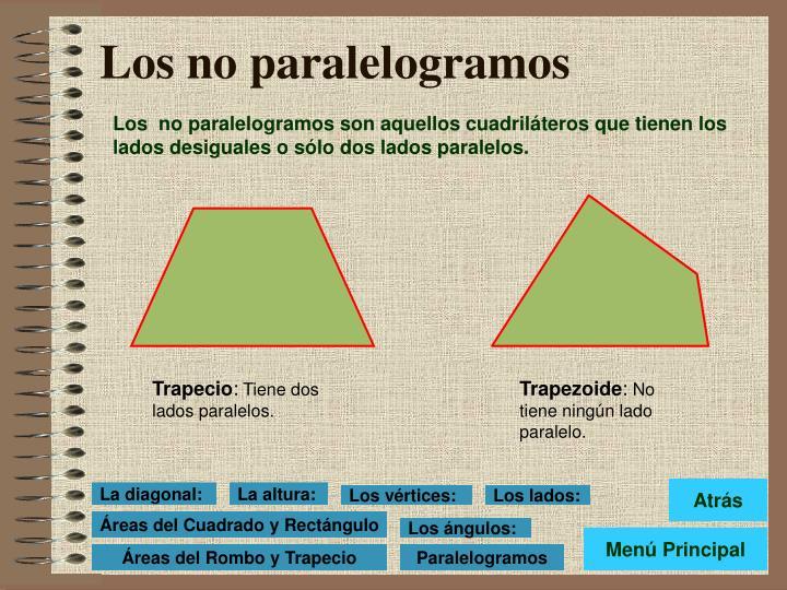 Los  no paralelogramos son aquellos cuadriláteros que tienen los lados desiguales o sólo dos lados paralelos.