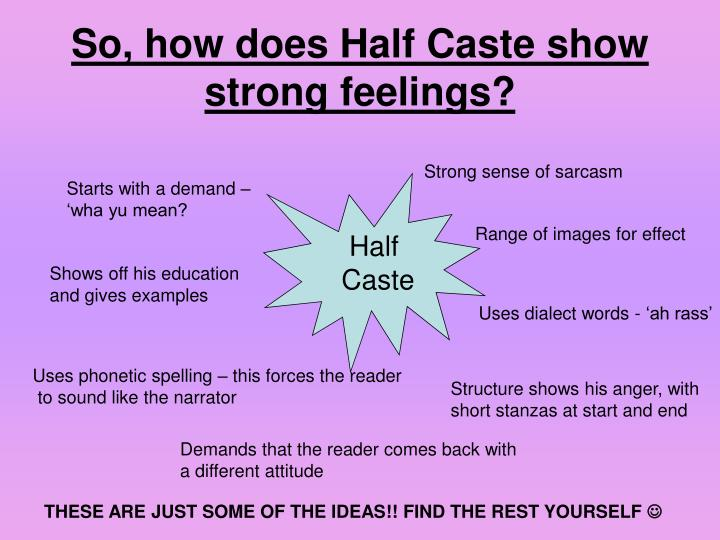 half cast poem essay Half caste poem essay — john agard — half caste rabindranath half caste poem essay tagore, who died in 1941 at the age of eighty, is a towering figure in the .