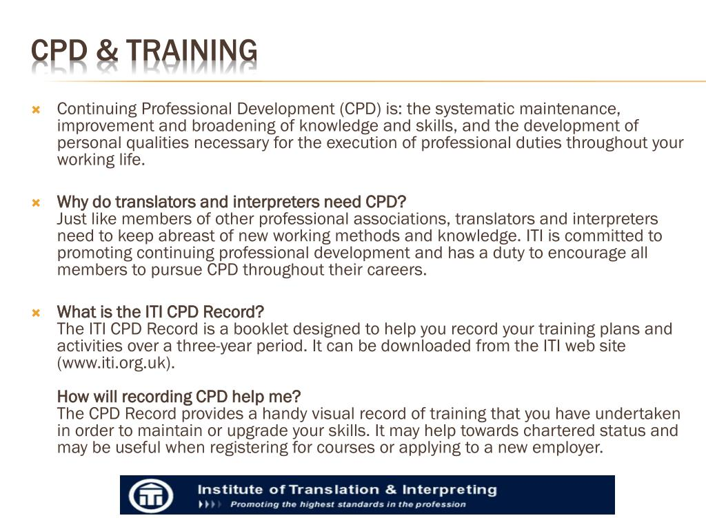 Continuing Professional Development (CPD) is: the systematic maintenance, improvement and broadening of knowledge and skills, and the development of personal qualities necessary for the execution of professional duties throughout your working life.