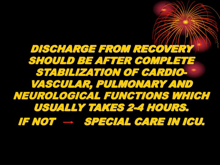 DISCHARGE FROM RECOVERY SHOULD BE AFTER COMPLETE STABILIZATION OF CARDIO-VASCULAR, PULMONARY AND NEUROLOGICAL FUNCTIONS WHICH USUALLY TAKES 2-4 HOURS.